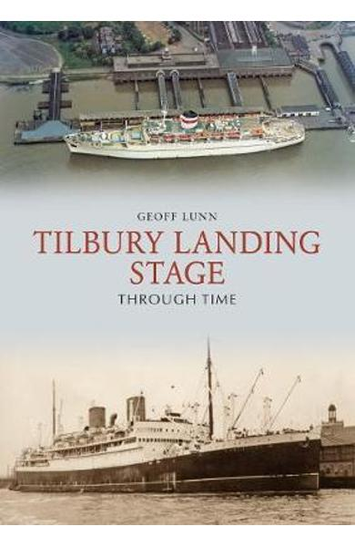 Tilbury Landing Stage Through Time - Geoff Lunn