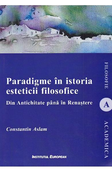 Paradigme in istoria esteticii filosofice. Din Antichitate pana in Renastere - Constantin Aslam