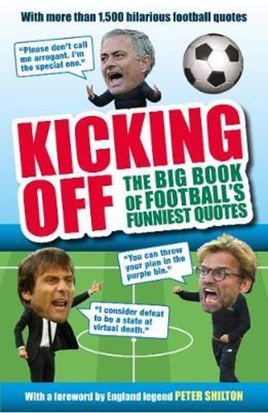 Kicking Off: The Big Book of Football's Funniest Quotes - Iain Spragg