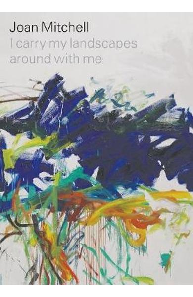 Joan Mitchell: I carry my landscapes around with me - Joan Mitchell
