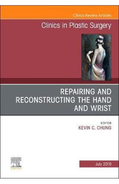 Repairing and Reconstructing the Hand and Wrist, an Issue of - Kevin C Chung