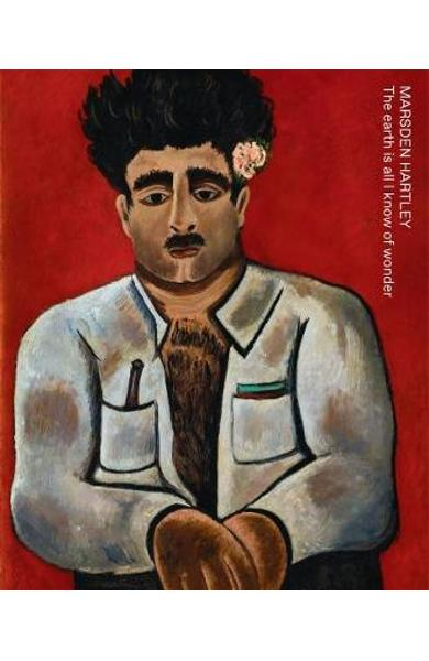 Marsden Hartley: The Earth Is All I Know of Wonder - Marsden Hartley