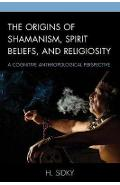 Origins of Shamanism, Spirit Beliefs, and Religiosity - H Sidky