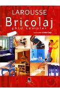 Larousse. Bricolaj. Ghid complet - Michel Galy