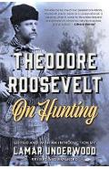 Theodore Roosevelt on Hunting, Revised and Expanded - Lamar Underwood (Edited by)