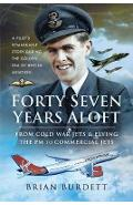 Forty-Seven Years Aloft: From Cold War Fighters and Flying t - Brian Burdett