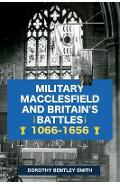 Military Macclesfield and Britain's Battles 1066-1656 - Dorothy Bentley Smith