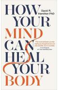 How Your Mind Can Heal Your Body - David R Hamilton PhD