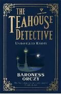 Unravelled Knots: The Teahouse Detective - Baroness Orczy