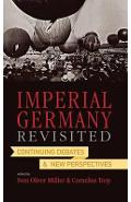 Imperial Germany Revisited: Continuing Debates and New Perspectives - Sven Oliver Muller, Cornelius Torp
