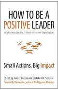 How to Be a Positive Leader: Small Actions, Big Impact - Jane Dutton