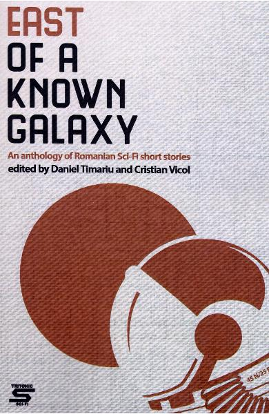 East of a Known Galaxy. An Anthology of Romanian Sci-Fi Short Stories - Daniel Timariu